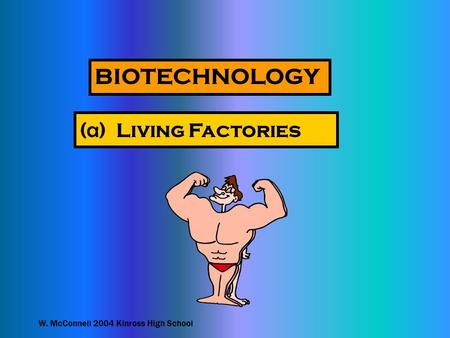 W. McConnell 2004 Kinross High School BIOTECHNOLOGY ( a ) Living Factories.