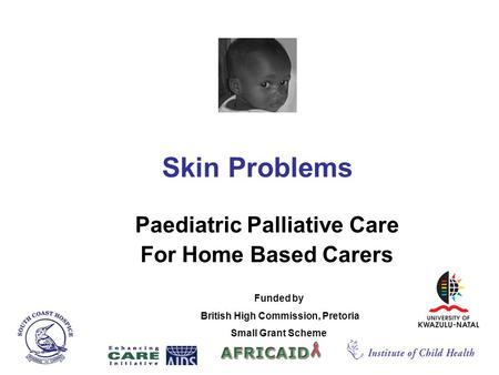 Skin Problems Paediatric Palliative Care For Home Based Carers Funded by British High Commission, Pretoria Small Grant Scheme.
