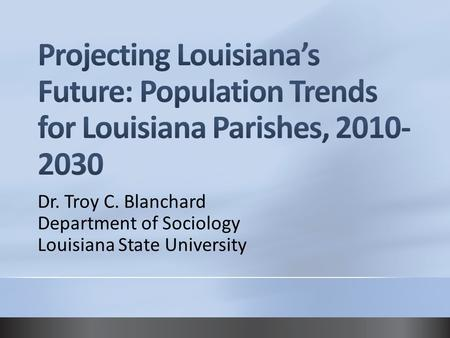 4/14/2017 5:33 AM Projecting Louisiana's Future: Population Trends for Louisiana Parishes, 2010-2030 Dr. Troy C. Blanchard Department of Sociology Louisiana.