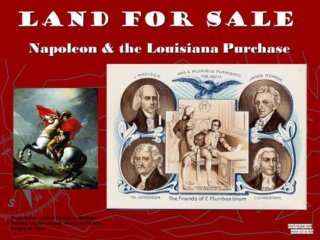 Land for Sale Napoleon & the Louisiana Purchase www.sil.si.edu urphillypal.com Presentation created by Robert Martinez Primary Source Content: America's.