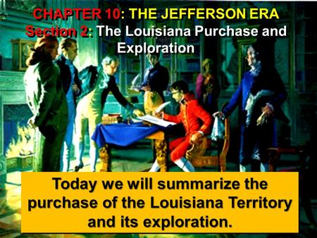 CHAPTER 10: THE JEFFERSON ERA Section 2: The Louisiana Purchase and Exploration Today we will summarize the purchase of the Louisiana Territory and its.