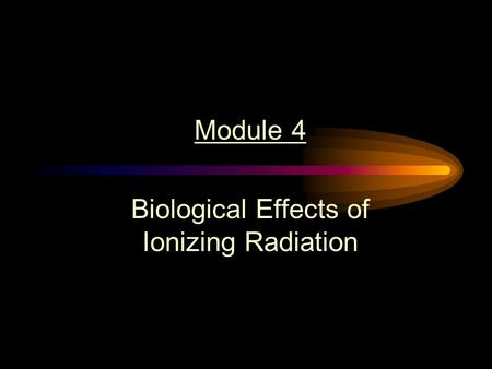 Module 4 Biological Effects of Ionizing Radiation