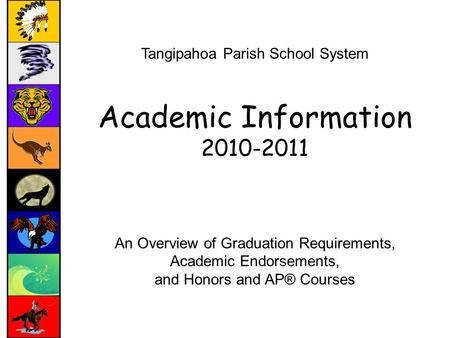 Tangipahoa Parish School System Academic Information 2010-2011 An Overview of Graduation Requirements, Academic Endorsements, and Honors and AP® Courses.