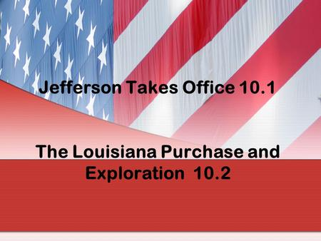 Jefferson Takes Office The Louisiana Purchase and Exploration 10