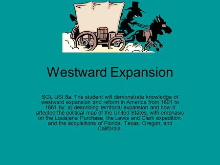 Westward Expansion SOL USI.8a: The student will demonstrate knowledge of westward expansion and reform in America from 1801 to 1861 by: a) describing territorial.