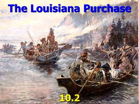 The Louisiana Purchase 10.2. Napoleon ► Tried to reestablish French power in North America. BUT… ► He Could not recapture Haiti from the rebel slaves.