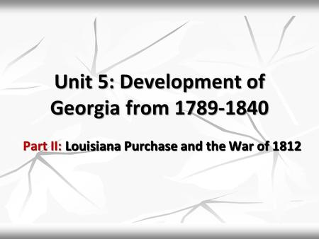 Unit 5: Development of Georgia from 1789-1840 Part II: Louisiana Purchase and the War of 1812.