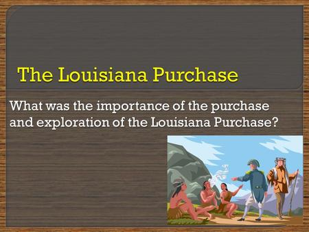 What was the importance of the purchase and exploration of the Louisiana Purchase What was the importance of the purchase and exploration of the Louisiana.