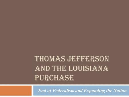THOMAS JEFFERSON AND THE LOUISIANA PURCHASE End of Federalism and Expanding the Nation.