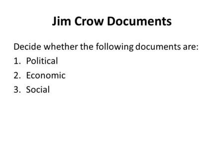 Jim Crow Documents Decide whether the following documents are: 1.Political 2.Economic 3.Social.