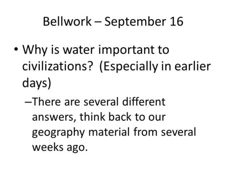 Bellwork – September 16 Why is water important to civilizations? (Especially in earlier days) – There are several different answers, think back to our.