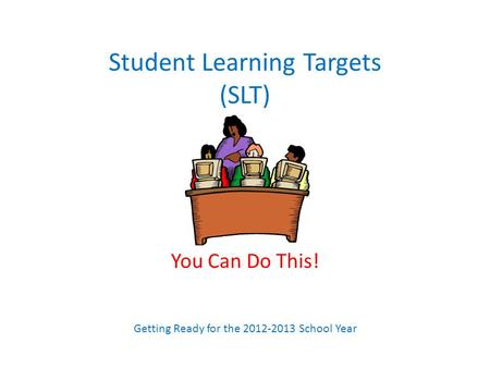 Student Learning Targets (SLT) You Can Do This! Getting Ready for the 2012-2013 School Year.