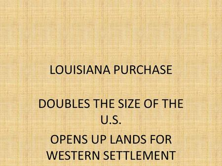 LOUISIANA PURCHASE DOUBLES THE SIZE OF THE U.S. OPENS UP LANDS FOR WESTERN SETTLEMENT.