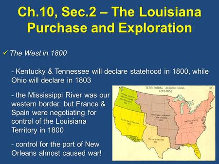 Ch.10, Sec.2 – The Louisiana Purchase and Exploration The West in 1800 The West in 1800 - Kentucky & Tennessee will declare statehood in 1800, while Ohio.