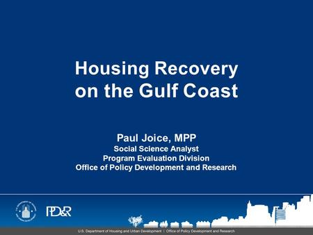 Housing Recovery on the Gulf Coast Paul Joice, MPP Social Science Analyst Program Evaluation Division Office of Policy Development and Research.