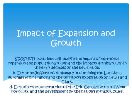 Impact of Expansion and Growth SSUSH6 The student will analyze the impact of territorial expansion and population growth and the impact of this growth.