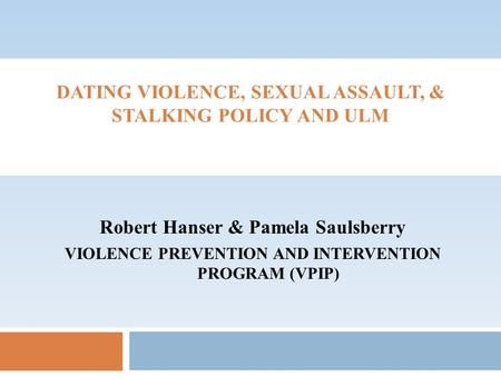 DATING VIOLENCE, SEXUAL ASSAULT, & STALKING POLICY AND ULM Robert Hanser & Pamela Saulsberry VIOLENCE PREVENTION AND INTERVENTION PROGRAM (VPIP)