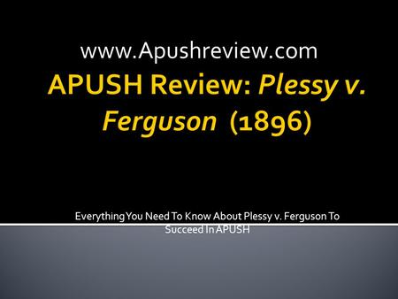 Everything You Need To Know About Plessy v. Ferguson To Succeed In APUSH www.Apushreview.com.