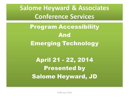 Salome Heyward & Associates Conference Services Program Accessibility And Emerging Technology April 21 - 22, 2014 Presented by Salome Heyward, JD Program.