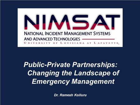 C ONNECTING FOR A R ESILIENT A MERICA Public-Private Partnerships: Changing the Landscape of Emergency Management Dr. Ramesh Kolluru.
