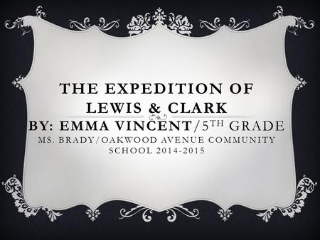 THE EXPEDITION OF LEWIS & CLARK BY: EMMA VINCENT/5 TH GRADE MS. BRADY/OAKWOOD AVENUE COMMUNITY SCHOOL 2014-2015.