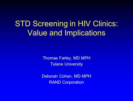 STD Screening in HIV Clinics: Value and Implications Thomas Farley, MD MPH Tulane University Deborah Cohen, MD MPH RAND Corporation.