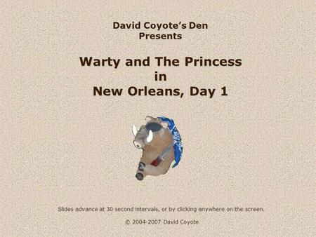 © 2004-2007 David Coyote David Coyote's Den Presents Warty and The Princess in New Orleans, Day 1 Slides advance at 30 second intervals, or by clicking.