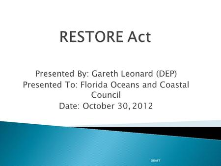 Presented By: Gareth Leonard (DEP) Presented To: Florida Oceans and Coastal Council Date: October 30, 2012 DRAFT.
