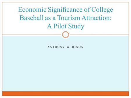ANTHONY W. DIXON Economic Significance of College Baseball as a Tourism Attraction: A Pilot Study.