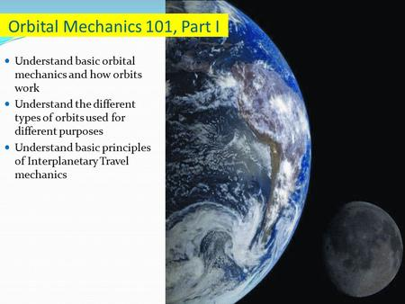 Understand basic orbital mechanics and how orbits work Understand the different types of orbits used for different purposes Understand basic principles.