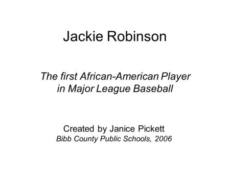 Jackie Robinson The first African-American Player in Major League Baseball Created by Janice Pickett Bibb County Public Schools, 2006.