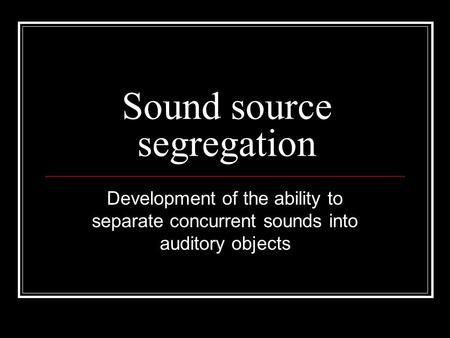 Sound source segregation Development of the ability to separate concurrent sounds into auditory objects.