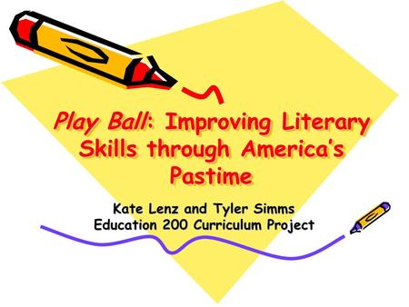 Play Ball: Improving Literary Skills through America's Pastime Kate Lenz and Tyler Simms Education 200 Curriculum Project.