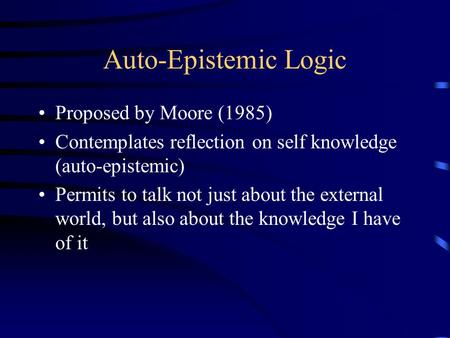 Auto-Epistemic Logic Proposed by Moore (1985) Contemplates reflection on self knowledge (auto-epistemic) Permits to talk not just about the external world,