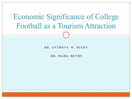 DR. ANTHONY W. DIXON DR. MARK HENRY Economic Significance of College Football as a Tourism Attraction.