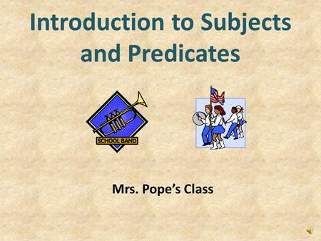 Introduction to Subjects and Predicates Mrs. Pope's Class.