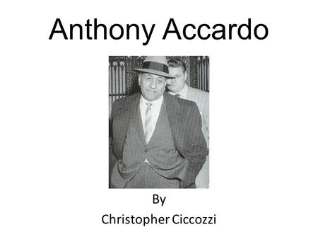 Anthony Accardo By Christopher Ciccozzi. Background Information Born April 28, 1906 and died May 22, 1992 of a heart failure He was married to Clarice.