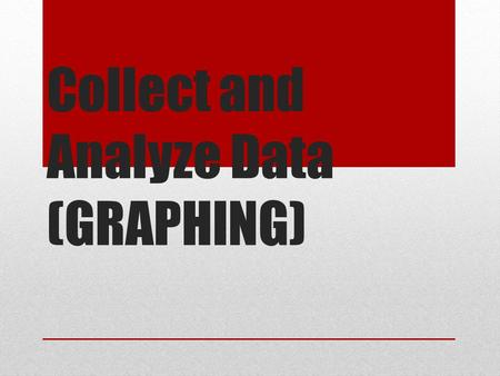 Collect and Analyze Data (GRAPHING)