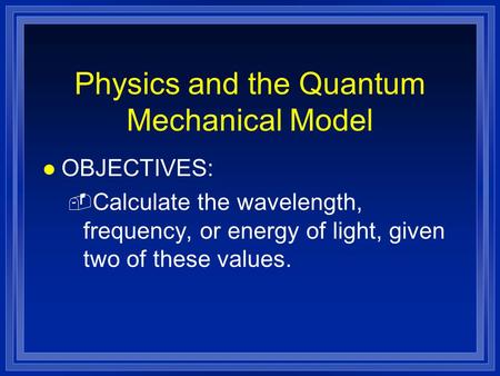 Physics and the Quantum Mechanical Model l OBJECTIVES: - Calculate the wavelength, frequency, or energy of light, given two of these values.
