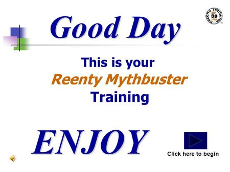 Good Day This is your Reenty Mythbuster Training ENJOY Click here to begin.