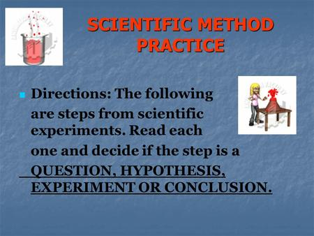SCIENTIFIC METHOD PRACTICE Directions: The following are steps from scientific experiments. Read each one and decide if the step is a QUESTION, HYPOTHESIS,