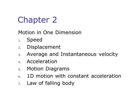 Chapter 2 Motion in One Dimension 1. Speed 2. Displacement 3. Average and Instantaneous velocity 4. Acceleration 5. Motion Diagrams 6. 1D motion with constant.