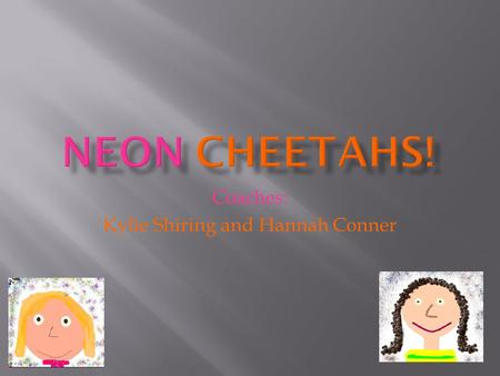 Coaches: Kylie Shiring and Hannah Conner. Hi, we are the Neon Cheetahs and we would like to tell you a little bit about our staff. The Neon Cheetahs has.