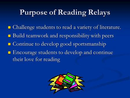 Purpose of Reading Relays Challenge students to read a variety of literature. Challenge students to read a variety of literature. Build teamwork and responsibility.