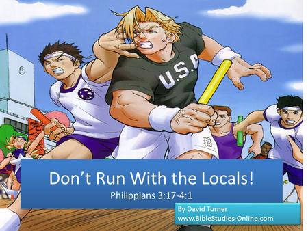 Don't Run With the Locals! Philippians 3:17-4:1 By David Turner www.BibleStudies-Online.com By David Turner www.BibleStudies-Online.com.