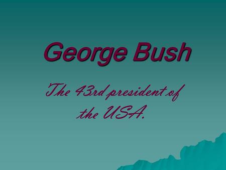 George Bush The 43rd president of the USA..  President Bush was born on July 6, 1946. He received a bachelor's degree in history from Yale University.