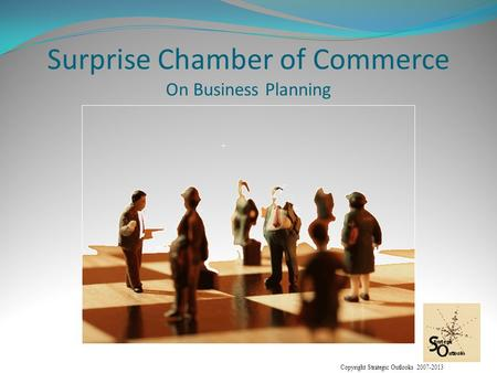 Copyright Strategic Outlooks 2007-2013 Surprise Chamber of Commerce On Business Planning.