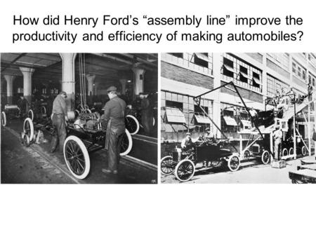 "How did Henry Ford's ""assembly line"" improve the productivity and efficiency of making automobiles?"