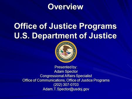 Overview Office of Justice Programs U.S. Department of Justice Presented by: Adam Spector Congressional Affairs Specialist Office of Communications, Office.