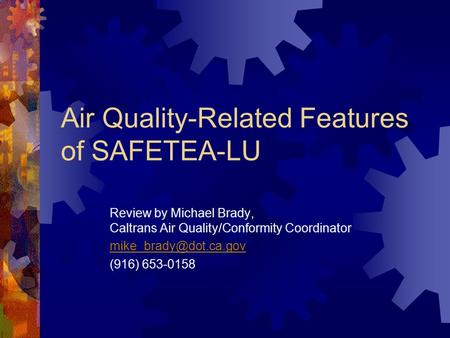 Air Quality-Related Features of SAFETEA-LU Review by Michael Brady, Caltrans Air Quality/Conformity Coordinator (916) 653-0158.